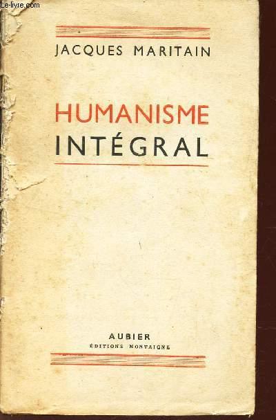 HUMANISME INTEGRAL - PROBLEMES TEMPORELS ET SPIRITUELS D'UNE NOUVELLE CHRETIENTE.