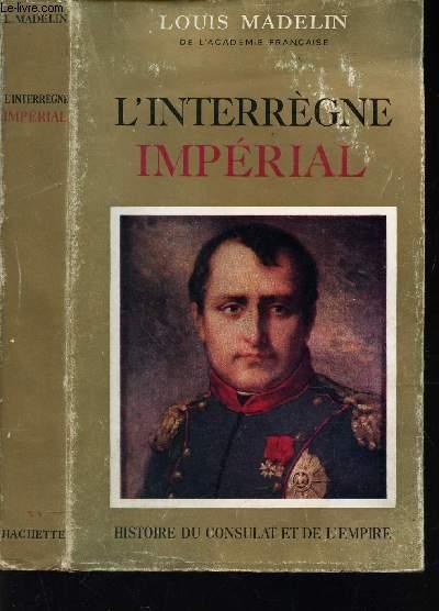 L'INTERREGNE IMPERIAL / HISTOIRE DU CONSULAT DE L'EMPIRE.