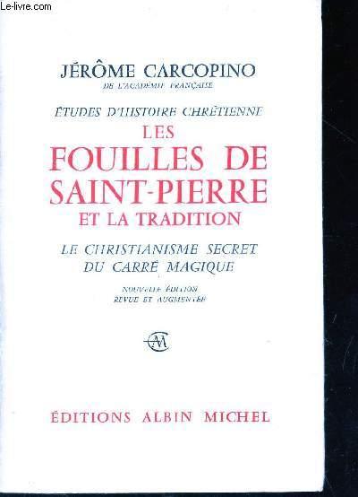 LES FOUILLES DE SAINT-PIERRE ET LA TRADITION - LE CHRISTIANISME DU CARRE MAGIQUE. / NOUVELLE EDITION.