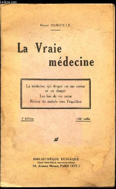 LA VRAIE MEDECINE / La medecine qui drogue est une erreur et un danger - Les Lois de vie saine - Retour du malade vers l'equilibre / 3e EDITION.