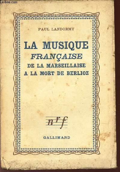 LA MUSIQUE FRANCAISE -  DE LA MARSEILLAISE A LA MORT DE BERLIOZ.