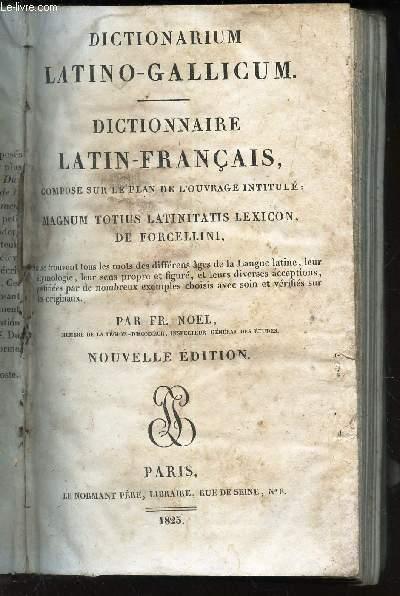 DICTIONNAIRE LATIN-FRANCAIS - DICTIONARIUM LATINO-GALLICUM - COMPOSE SUR LE PLAN DE L'OUVRAGE INTITULE - MAGNUM TOTIUS LATINITATIS LEXICON, DE FORCELLINI / NOUVELLE EDITION.