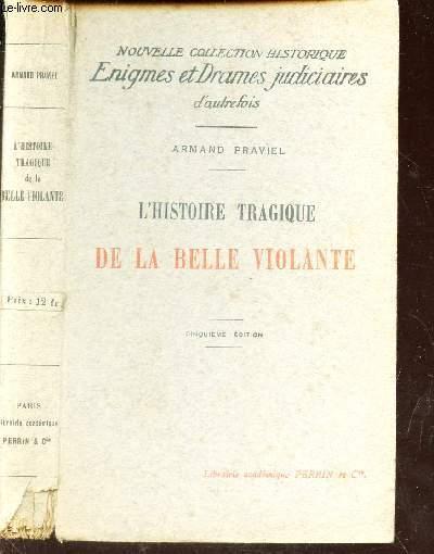 L'HISTOIRE TRAGIQUE DE LA BELLE VIOLANTE / NOUVELLE COLLECTION HISTORIQUE ENIGMES ET DRAMES JUDICIAIRES D'AUTREFOIS.