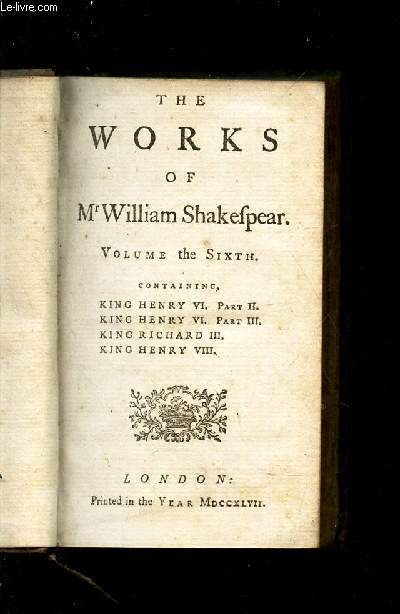 THE WORKS OF Mr WILLIAM SHAKESPEAR - VOLUME THE SIXTH / CONTAINING KING HENRY VI PART II. KING HENRY VI PART III. KING RICHARD III. KING HENRY VIII.