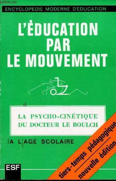 L'EDUCATION PAR LE MOUVEMENT - LA PSYCHO-CINETIQUE DU DOCTEUR LE BOULCH  A L'AGE SCOLAIRE. / Encyclopedie moderne d'education