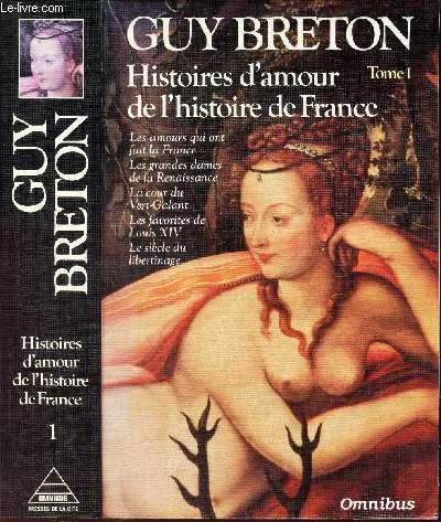 HISTOIRES D'AMOUR DE L'HISTOIRE DE FRANCE - TOME 1 / les amours qui ont fait la France, les grandes dames de la Renaissance, la cour du Vert-Galant, les favorites de Louis XIV, le siecle du libertinage.