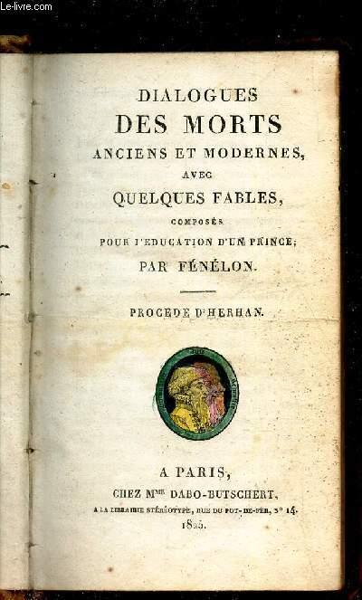 DIALOGUES DES MORTS ANCIENS ET MODERNES, AVEC QUELQUES FABLES, composés pour l'education d'un prince .