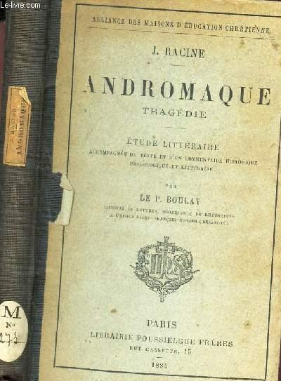 ANDROMAQUE -  TRAGEDIE - ETUDE LITTERAIRE accompagnee du texte et d'un commentaire historique philologique et litteraire par le P BOULAY.