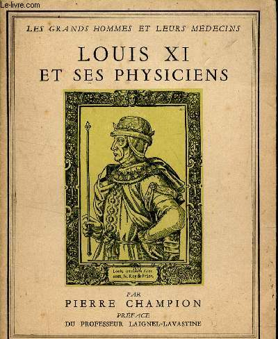 LOUIS XI ET SES PHYSICIENS / LES GRANDS HOMMES ET LEURS MEDECINS.