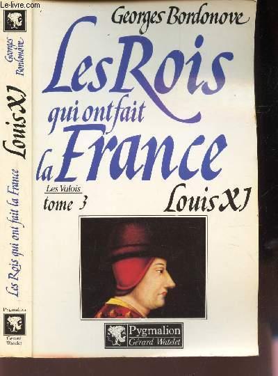 LES VALOIS : TOME III : LOUIS XI / LES ROIS QUI ONT  FAIT LA FRANCE -