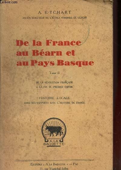 DE LA FRANCE AU BEARN ET AU PAYS BASQUE - TOME II : DE LA REVOLUTION FRANCAISE A LA FIN DU PREMIER EMPIRE / HISTOIRE LOCALE dans ses rapports avec l'histoire de France.