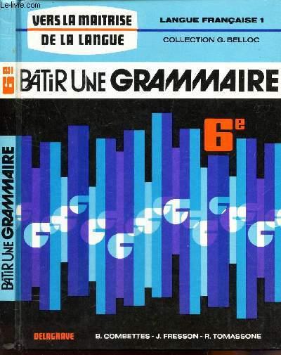 BATIR UNE GRAMMAIRE -  CLASSE DE SIXIEME / LANGUE FRANCAISE 1 - COLLECTION G. BELLOC - VERS LA MAITRISE DE LA LANGUE.