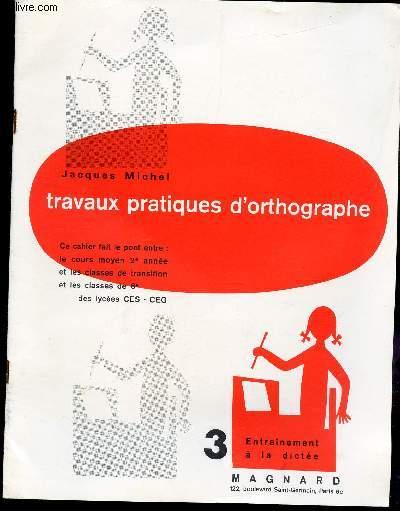 TRAVAUX PRATIQUES D'ORTHOGRAPHE / CAHIER N°3 : ENTRAINEMENT A LA DICTEE. CE CAHIER FAIT LE PONT ENTRE : LE COURS MOYEN 2è ANNEE ET LES CLASSES DE TRANSITION ET LES CLASSES DE 6è DES LYCEES CES-CEG.