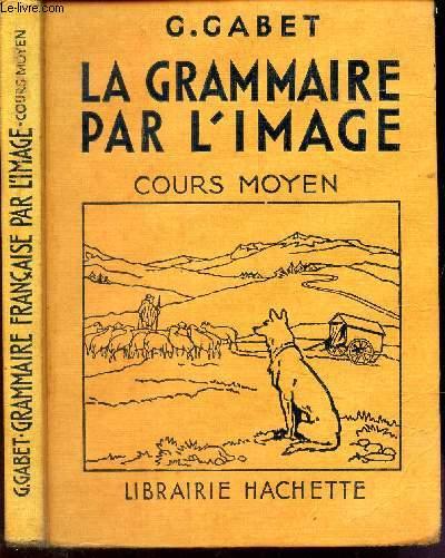 LA GRAMMAIRE PAR L'IMAGE - COURS MOYEN / Grammaire - Orthographe - Voczbiulaire - Composition francaise. / 1685 exercices.