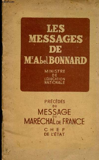 LES MESSAGES DE Mr ABEL BONNARD, MINISTRE DE L'EDUCATION NATIONALE - PRECEDES DU MESSAGE DU MARECHAL DE FRANCE, CHEF DE L'ETAT