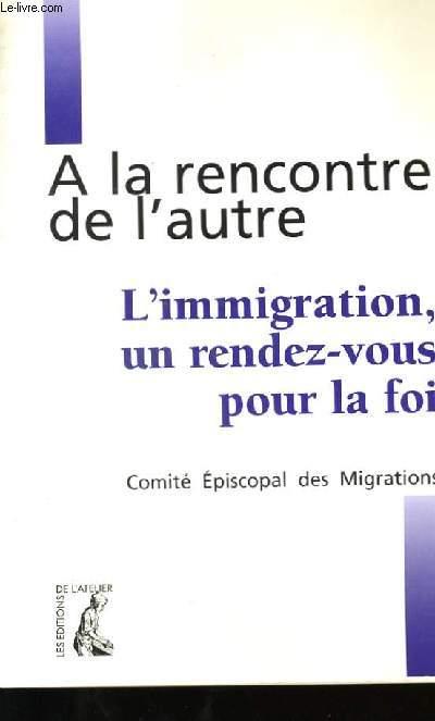A LA RENCONTRE DE L'AUTRE . L'IMMIGRATION, UN RENDEZ-VOUS POUR LA FOI.