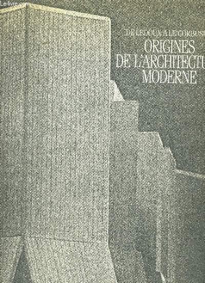 ORIGINES DE L'ARCHITECTURE MODERNE. DE LEDOUX A LECORBUSIER.