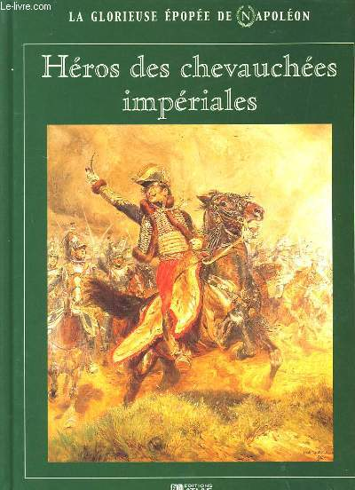 LA GLORIEUSE EPOPEE DE NAPOLEON. HEROS DES CHEVAUCHEES IMPERIALES.