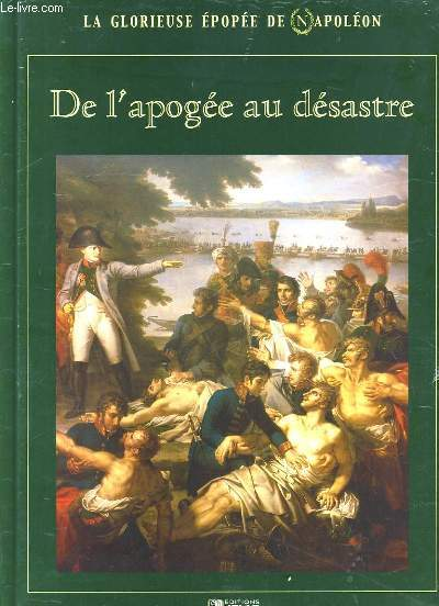 LA GLORIEUSE EPOPEE DE NAPOLEON. DE L'APOGEE AU DESASTRE. OUVRAGE SOUS EMBALLAGE PLASTIQUE.