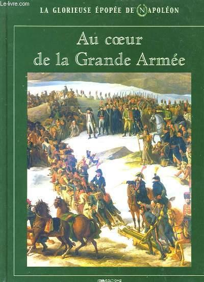 LA GLORIEUSE EPOPEE DE NAPOLEON. AU COEUR DE LA GRANDE ARMEE.