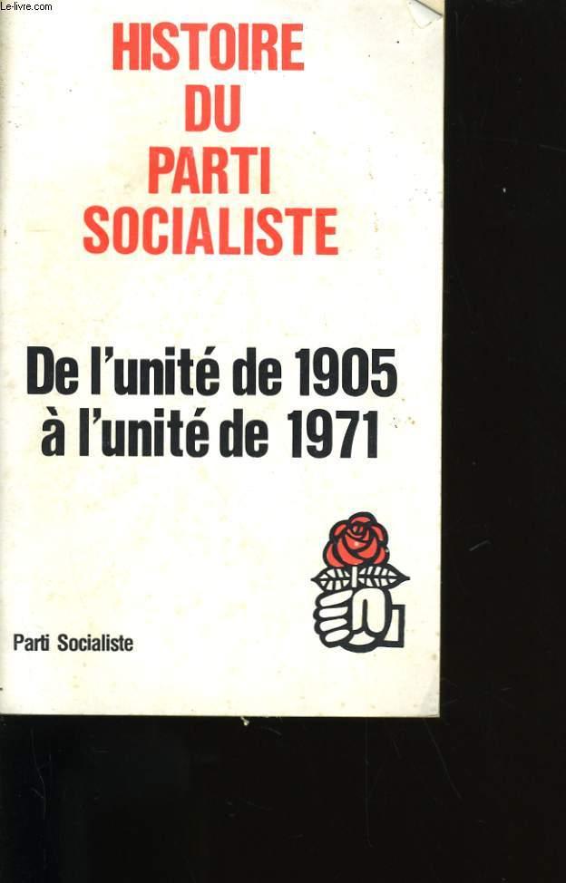 HISTOIRE DU PARTI SOCIALISTE. DE L'UNITE DE 1905 A L'UNITE DE 1971.