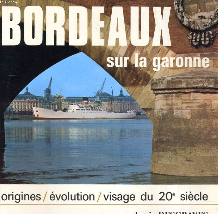 BORDEAUX SUR LA GARONNE - ORIGINES / EVOLUTION / VISAGE DU 20e SIECLE