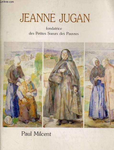 JEANNE JUGAN. FONDATRICE DES PETITES SOEURS DES PAUVRES