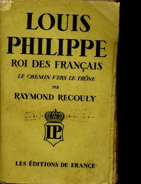 LOUIS PHILIPPE, ROI DES FRANCAIS. LE CHEMIN VERS LE TRONE