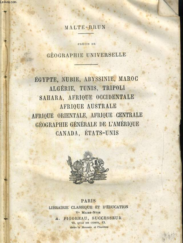 PRECIS DE GEOGRAPHIE UNIVERSELLE. EGYPE, NUBIE, AYSSINIE, MARCO, ALGERIE, TUNIS, TRIPOLI, SAHARA, AFRIQUE OCCIDENTALE, AFRIQUE AUSTRALE, AFRIQUE ORIENTALE, AFRIQUE CENTRALE, GEOGRAPHIE GENERALE DE L'AMERIQUE, CANADA, ETATS-UNIS