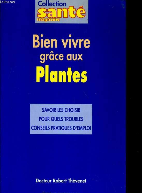 BIEN VIVRE GRACE AUX PLANTES. SAVOIR LES CHOISIR, POUR QUELS TROUBLES, CONSEILS PARTIQUES D'EMPLOI