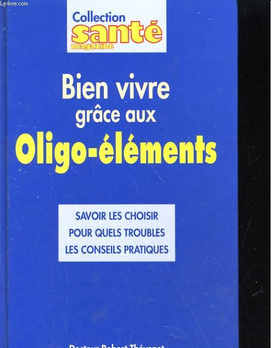 BIEN VIVRE GRACE AUX OLIGO-ELEMENTS. SAVOIR LES CHOISIR POUR QUELS TROUBLES, LES CONSEILS PRATIQUES