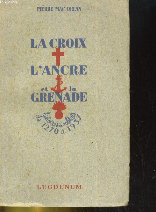 LA CROIX, L'ANCRE ET LA GRENADE. HISTOIRE DES OLDATS DE 1270 A 1937