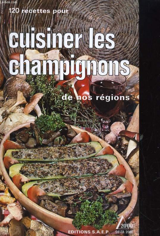 120 RECETTES POUR CUISINER LES CHAMPIGNONS DE NOS REGIONS