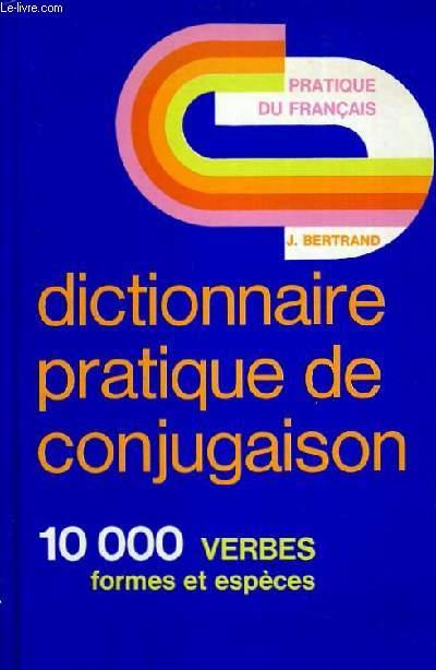 PRATIQUE DU FRANCAIS DICTIONNAIRE PRATIQUE DE CONJUGUAISON 10000 VERBES FORMES ET ESPECES