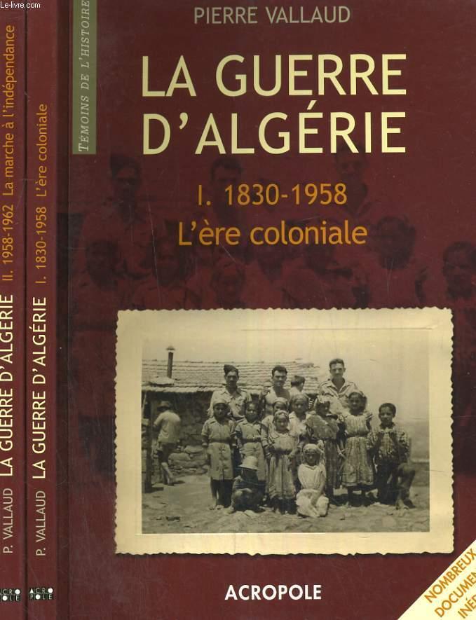 LA GUERRE D'ALGERIE. EN 2 TOMES. I. 1830-1958: L'ERE COLONIALE. II.1958-1962: LA MARCHE A L'INDEPENDANCE.