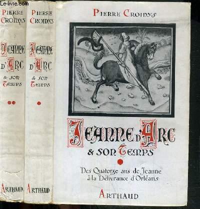 JEANNE D'ARC & SON TEMPS / VOLUME I et II - DES QUATORZE ANS DE JEANNE A LA DELIVRANCE D'ORLEANS et DE LA VICTOIRE D'ORLEANS AU MARTYRE.