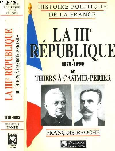 LA IIIe REPUBLIQUE 1870-1895 DE THIERS A CASIMIR-PERIER / COLLECTION HISTOIRE POLITIQUE DE LA FRANCE.