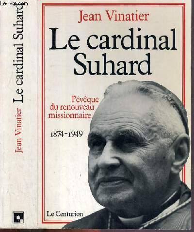 LE CARDINAL SUHARD - L'EVEQUE DE RENOUVEAU MISSIONNAIRE 1874-1949.