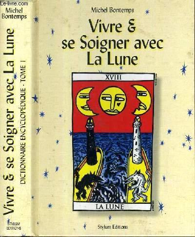 VIVRE & SE SOIGNER AVEC LA LUNE - DICTIONNAIRE ENCYCLOPEDIQUE / TOME 1.