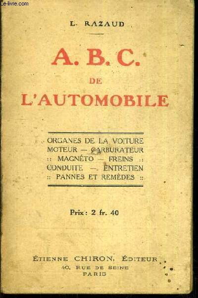 A. B. C. DE L'AUTOMOBILE - ORGANES DE LA VOITURE MOTEUR, CARBURATEUR, MAGNETO, FREINS, CONDUITE, ENTRETIEN, PANNES ET REMEDES.