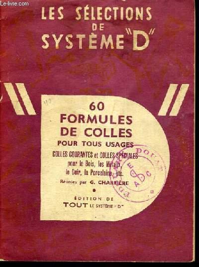 60 FORMULES DE COLLES POUR TOUS USAGES - COLLES COURANTES ET COLLES SPECIALES POUR LE BOIS, LES METAUX, LE CUIR, LA PORCELAINE ETC / COLLECTION LES SELECTIONS DE SYSTEME D.