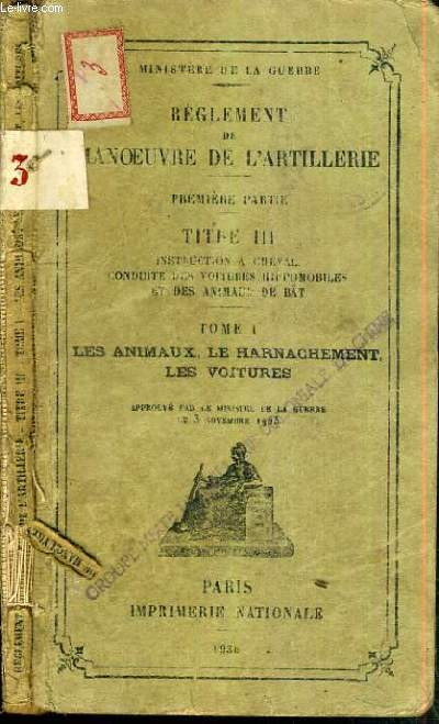 REGLEMENT DE MANOEUVRE DE L'ARTILLERIE - TITRE III - INSTRUCTION A CHEVAL - CONDUITE DES VOITURES HIPPOMOBILES ET DES ANIMAUX DE BAT - TOME I. LES ANIMAUX LE HARNACHEMENT LES VOITURES