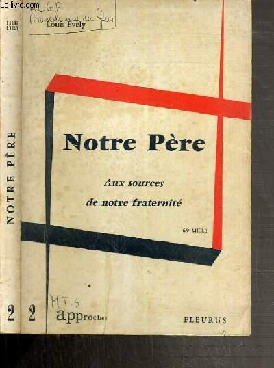 NOTRE PERE - AUX SOURCES DE NOTRE FRATERNITE / COLLECTION APPOCHES