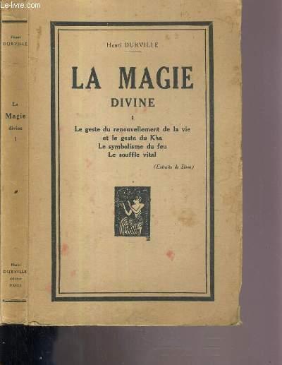 LA MAGIE DIVINE - TOME 1. LE GESTE DU RENOUVELLEMENT DE LA VIE ET LE GESTE DU KHA - LE SYMBOLISME DU FEU - LE SOUFFLE VITAL