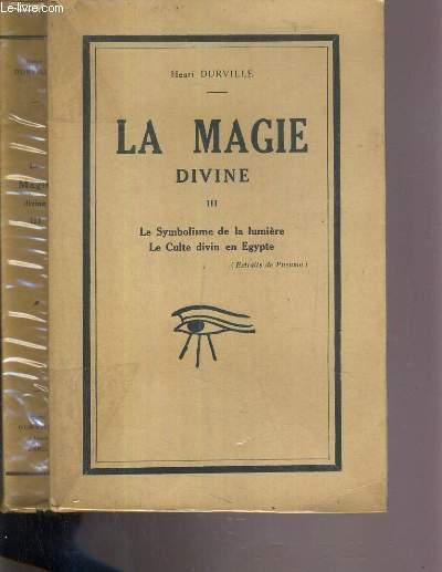 LA MAGIE DIVINE - TOME III. LA SYMBOLISME DE LA LUMIERE - LE CULTE DIVIN EN EGYPTE.
