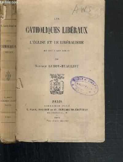 LES CATHOLIQUES LIBERAUX - L'EGLISE ET LE LIBERALISME DE 1830 A NOS JOURS