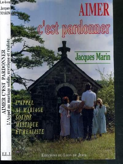 AIMER C'EST PARDONNER - L'APPEL AU MARIAGE SOLIDE MYSTIQUE ET REALISTE - 4ème EDITION.