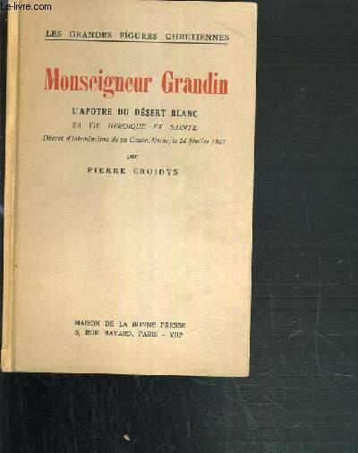 MONSEIGNEUR GRANDIN - L'APOTRE DU DESERT BLANC - SA VIE HEROIQUE ET SAINTE / LES GRANDES FIGURES CHRETIENNES