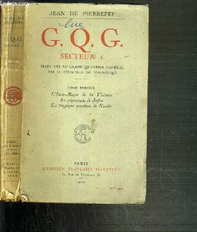 G.Q.G. SECTEUR 1. - TROIS ANS AU GRAND QUARTIER GENERAL PAR LE REDACTEUR DE COMMUNIQUE - TOME 1. L'ETAT MAJOR DE LA VICTOIRE - LE CREPUSCULE DE JOFFRE - LA TRAGIQUE AVENTURE DE NIVELLE
