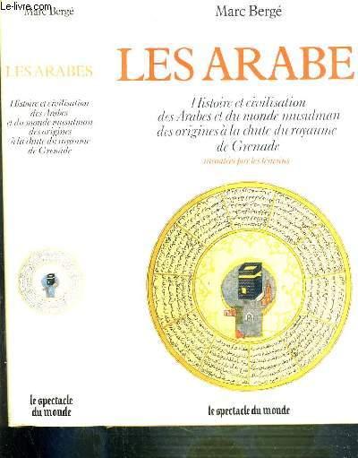 LES ARABES - HISTOIRE ET CIVILISATION DES ARABES ET DU MONDE MUSULMAN DES ORIGINES A LA CHUTE DU ROYAUME DE GRENADE RACONTEES PAR LES TEMOINS IXe SIECLE AV. J.C. - XVe SIECLE / LE SPECTACLE DU MONDE